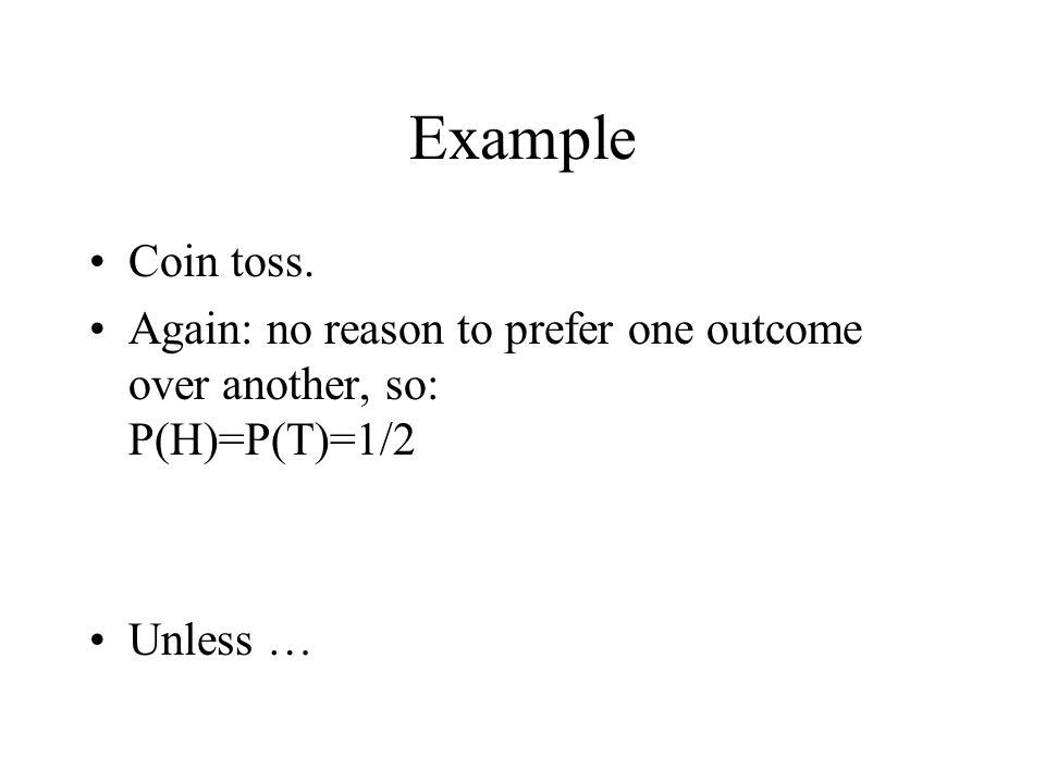 Example Coin toss. Again: no reason to prefer one outcome over another, so: P(H)=P(T)=1/2 Unless …