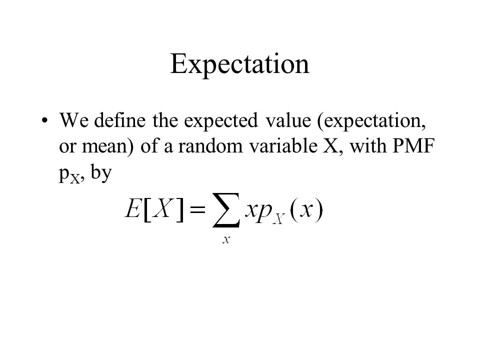 Expectation We define the expected value (expectation, or mean) of a random variable X, with PMF pX, by.