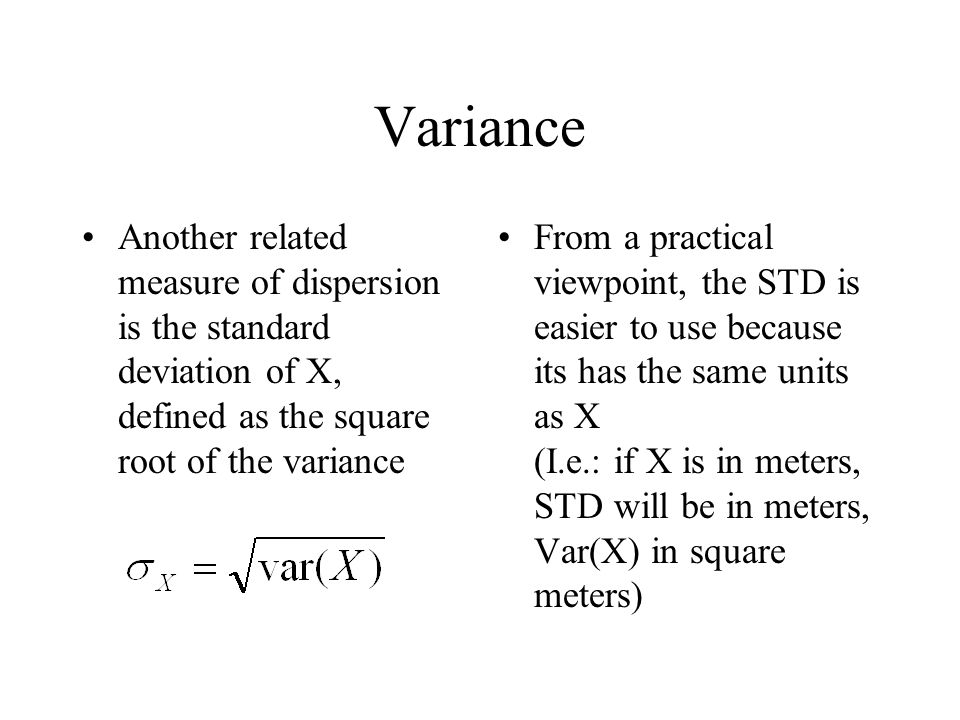 Variance Another related measure of dispersion is the standard deviation of X, defined as the square root of the variance.