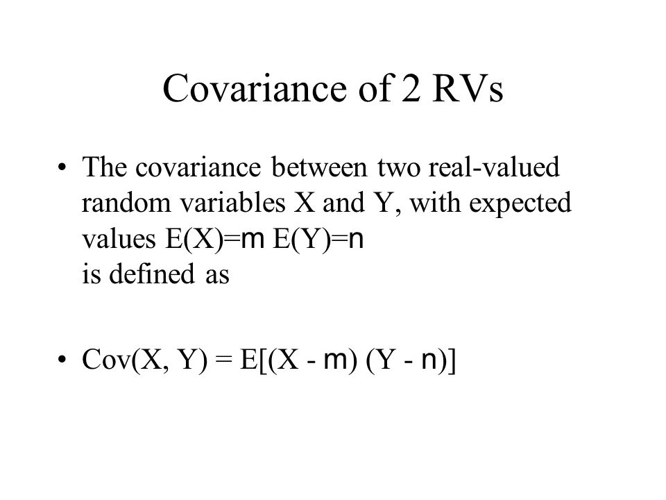 Covariance of 2 RVs The covariance between two real-valued random variables X and Y, with expected values E(X)=m E(Y)=n is defined as.