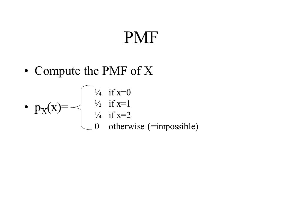 PMF Compute the PMF of X pX(x)= ¼ if x=0 ½ if x=1 ¼ if x=2