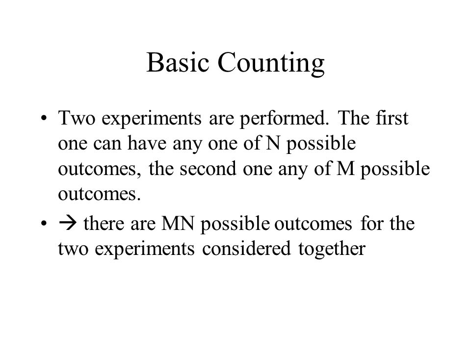 Basic Counting Two experiments are performed. The first one can have any one of N possible outcomes, the second one any of M possible outcomes.
