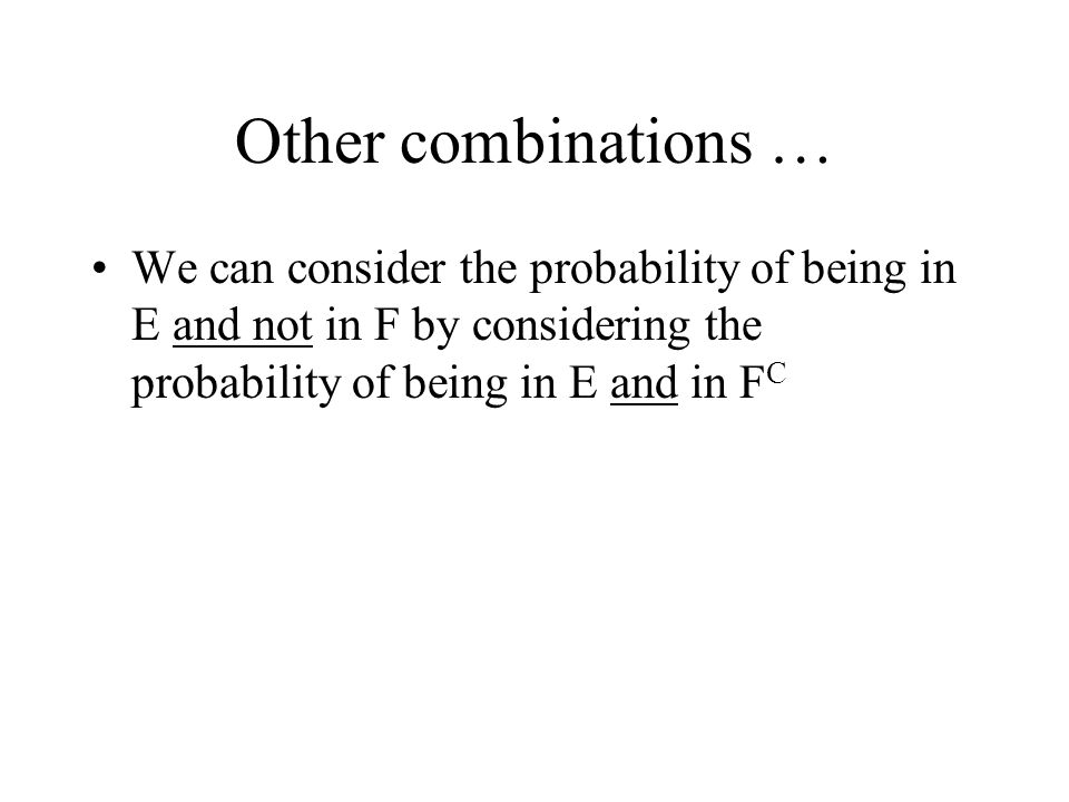 Other combinations … We can consider the probability of being in E and not in F by considering the probability of being in E and in FC.