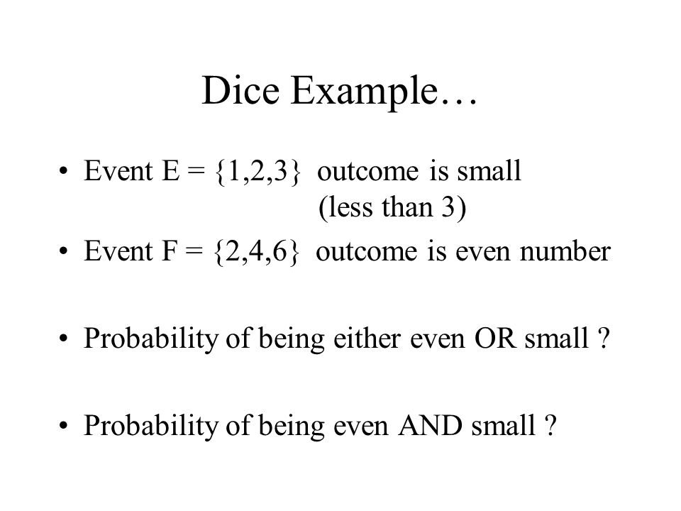 Dice Example… Event E = {1,2,3} outcome is small (less than 3)