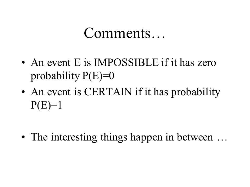 Comments… An event E is IMPOSSIBLE if it has zero probability P(E)=0