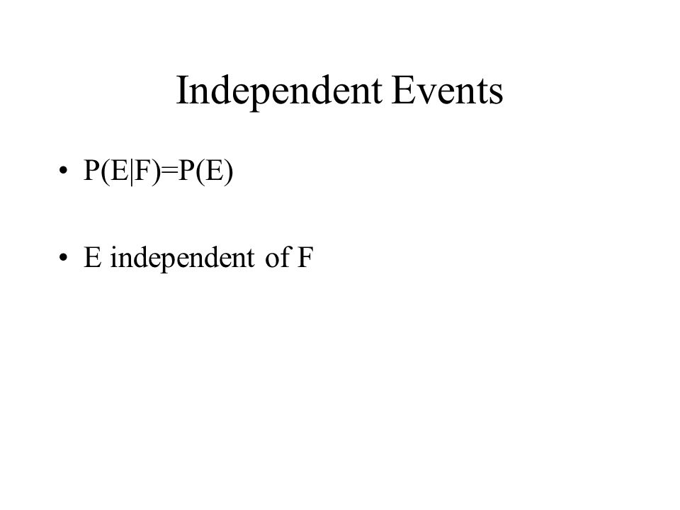 Independent Events P(E|F)=P(E) E independent of F