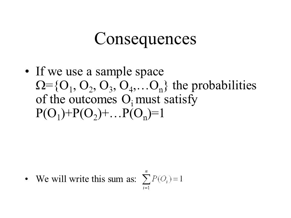 Consequences If we use a sample space W={O1, O2, O3, O4,…On} the probabilities of the outcomes Oi must satisfy P(O1)+P(O2)+…P(On)=1.