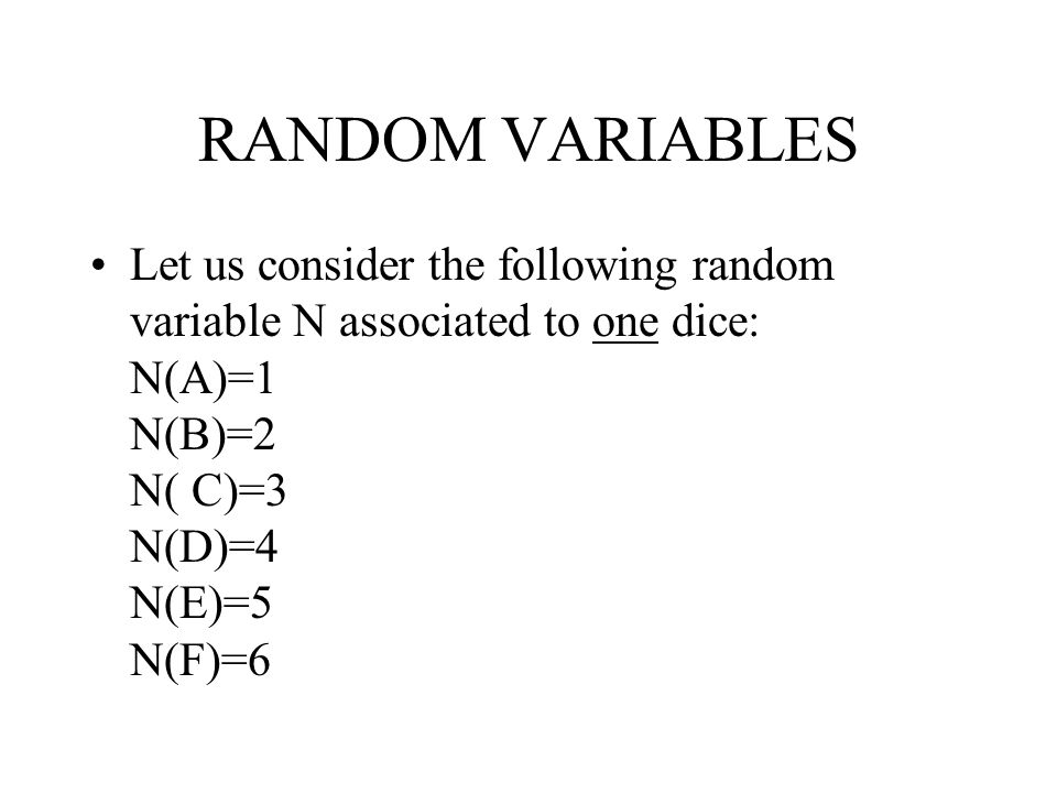 RANDOM VARIABLES Let us consider the following random variable N associated to one dice: N(A)=1 N(B)=2 N( C)=3 N(D)=4 N(E)=5 N(F)=6.