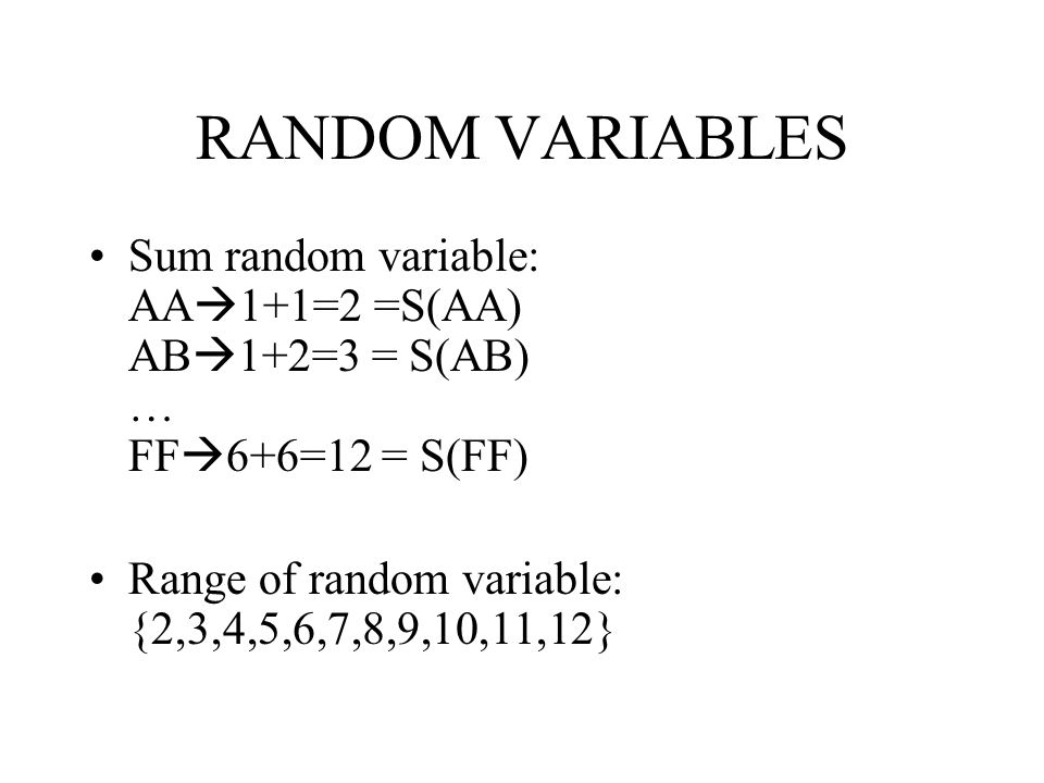 RANDOM VARIABLES Sum random variable: AA1+1=2 =S(AA) AB1+2=3 = S(AB) … FF6+6=12 = S(FF) Range of random variable: {2,3,4,5,6,7,8,9,10,11,12}