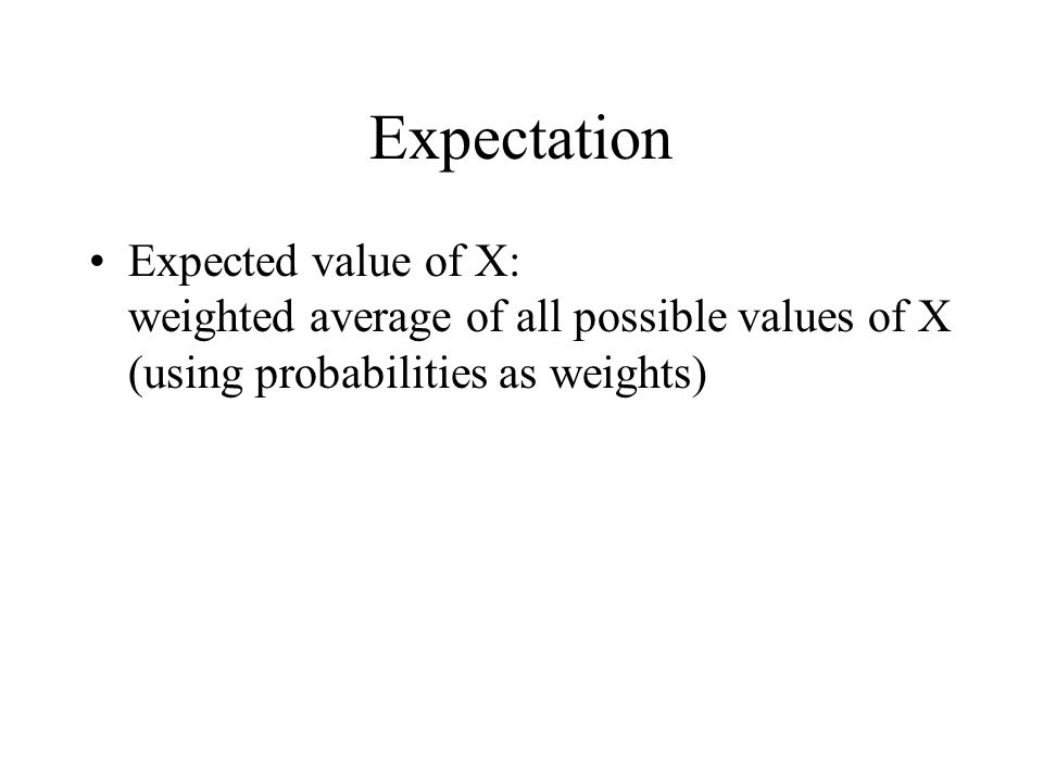 Expectation Expected value of X: weighted average of all possible values of X (using probabilities as weights)