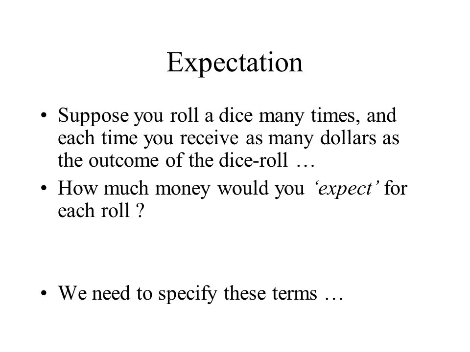 Expectation Suppose you roll a dice many times, and each time you receive as many dollars as the outcome of the dice-roll …