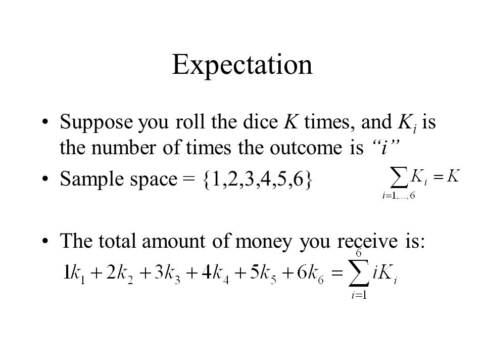 Expectation Suppose you roll the dice K times, and Ki is the number of times the outcome is i Sample space = {1,2,3,4,5,6}