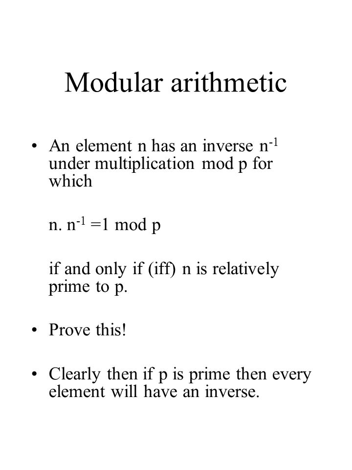 Modular arithmetic An element n has an inverse n-1 under multiplication mod p for which. n. n-1 =1 mod p.