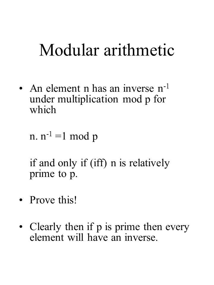 Modular arithmetic An element n has an inverse n-1 under multiplication mod p for which. n. n-1 =1 mod p.