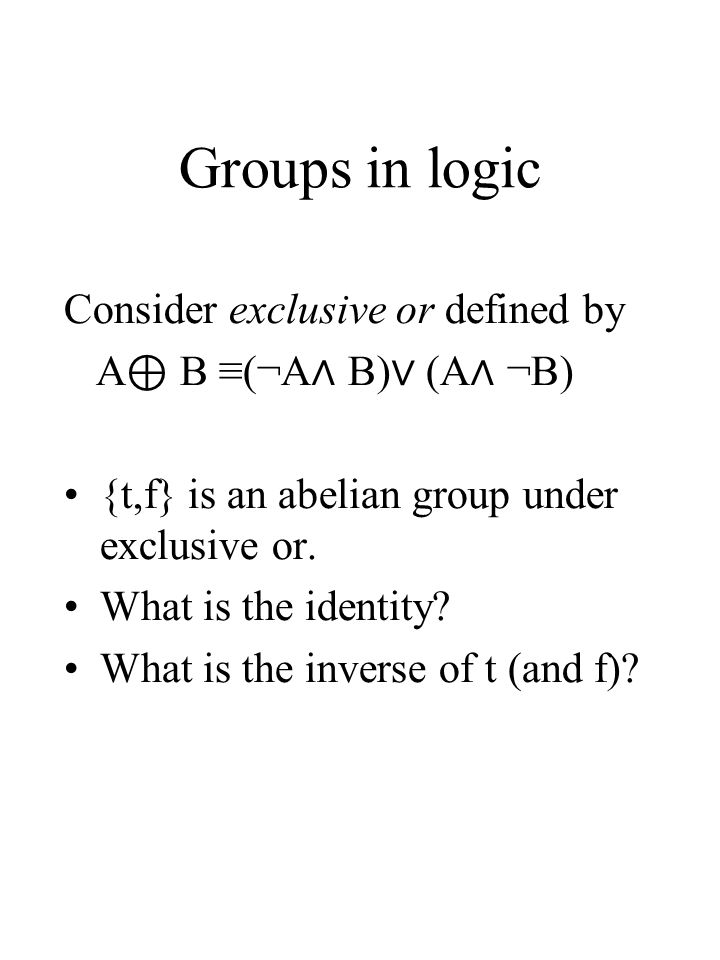 Groups in logic Consider exclusive or defined by