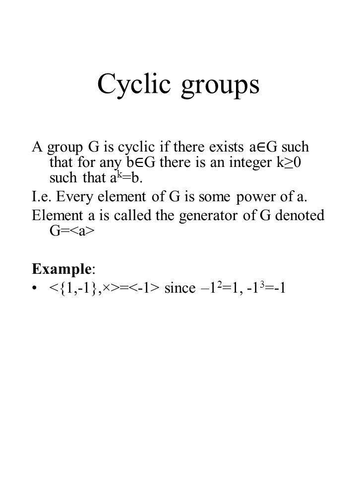 Cyclic groups A group G is cyclic if there exists a∈G such that for any b∈G there is an integer k≥0 such that ak=b.