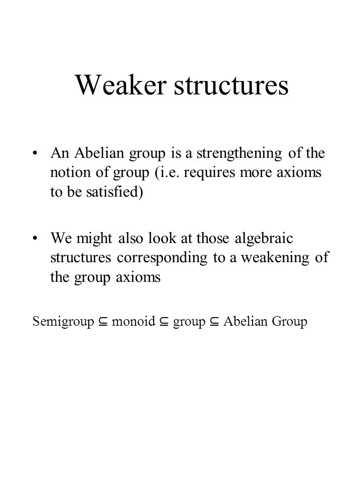 Weaker structures An Abelian group is a strengthening of the notion of group (i.e. requires more axioms to be satisfied)
