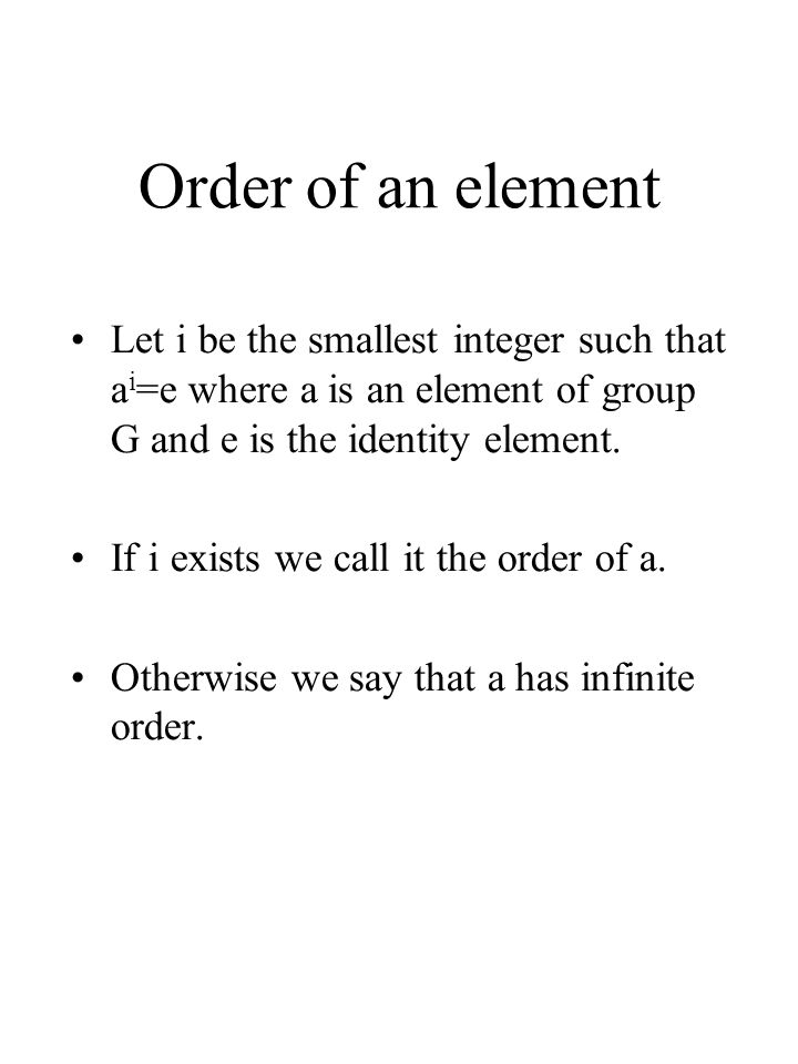Order of an element Let i be the smallest integer such that ai=e where a is an element of group G and e is the identity element.