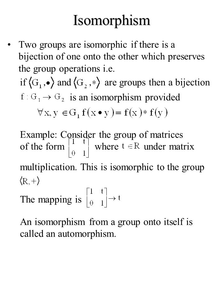 Isomorphism Two groups are isomorphic if there is a bijection of one onto the other which preserves the group operations i.e.