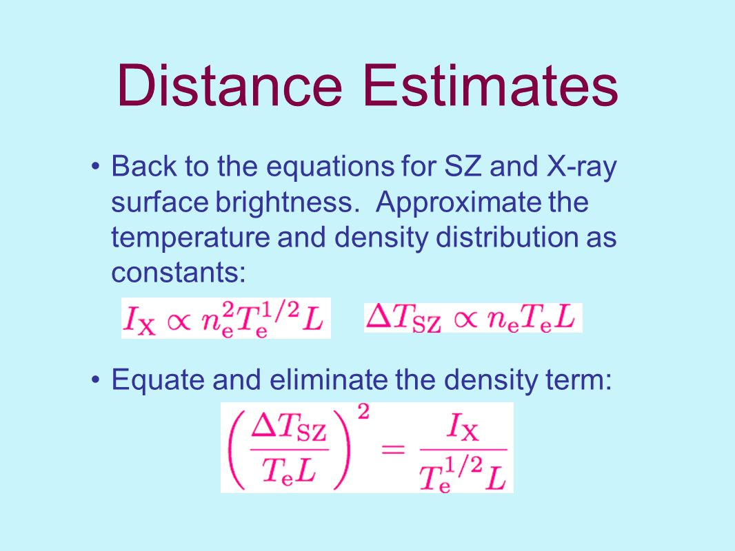 Distance Estimates Back to the equations for SZ and X-ray surface brightness. Approximate the temperature and density distribution as constants: