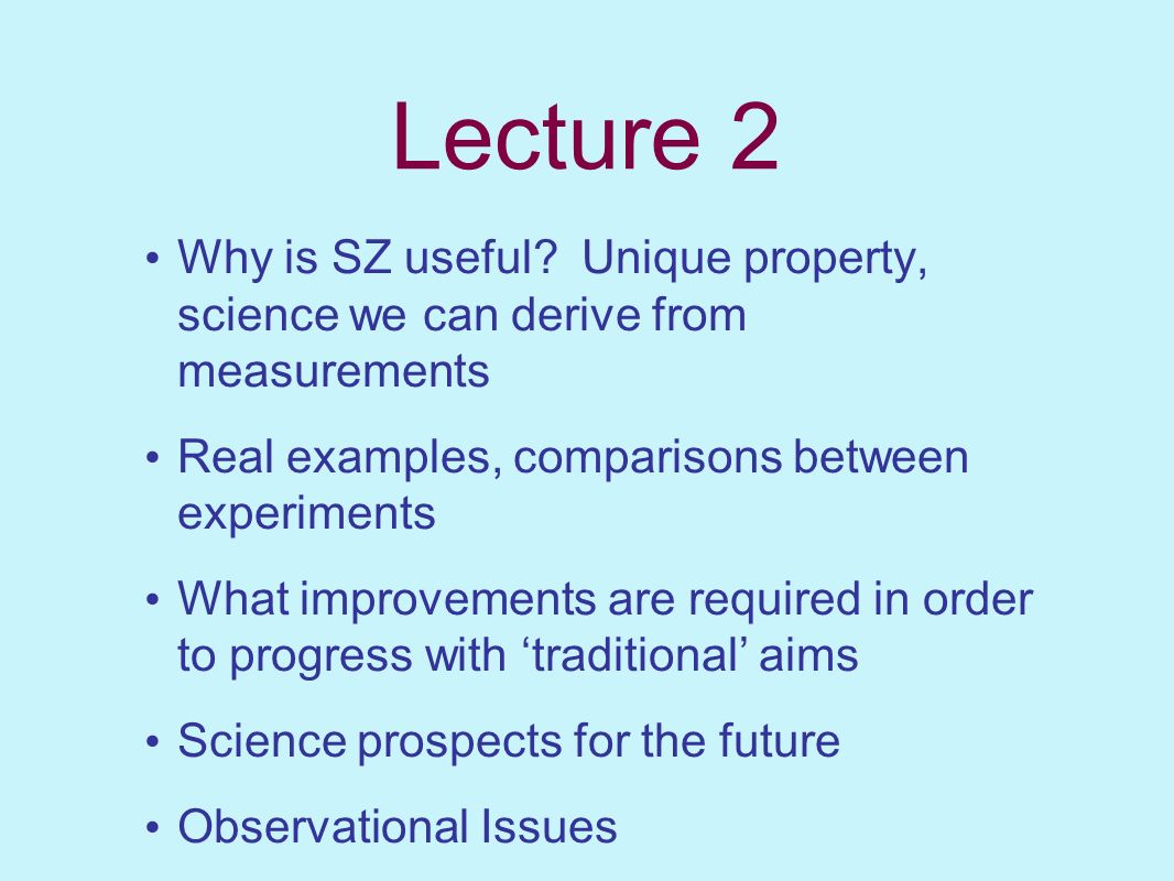 Lecture 2 Why is SZ useful Unique property, science we can derive from measurements. Real examples, comparisons between experiments.