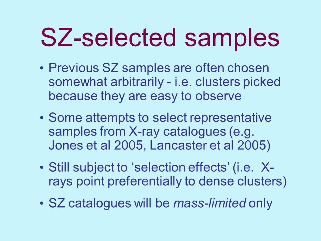 SZ-selected samples Previous SZ samples are often chosen somewhat arbitrarily - i.e. clusters picked because they are easy to observe.