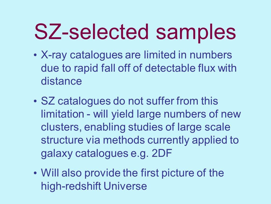 SZ-selected samples X-ray catalogues are limited in numbers due to rapid fall off of detectable flux with distance.
