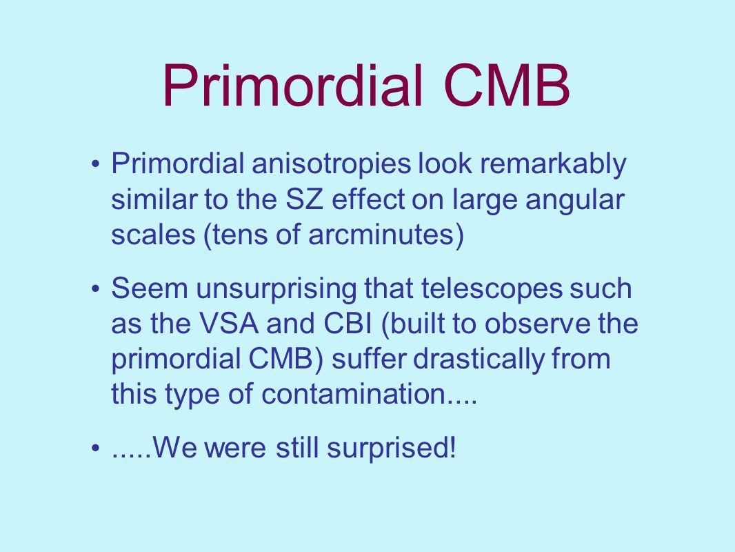 Primordial CMB Primordial anisotropies look remarkably similar to the SZ effect on large angular scales (tens of arcminutes)