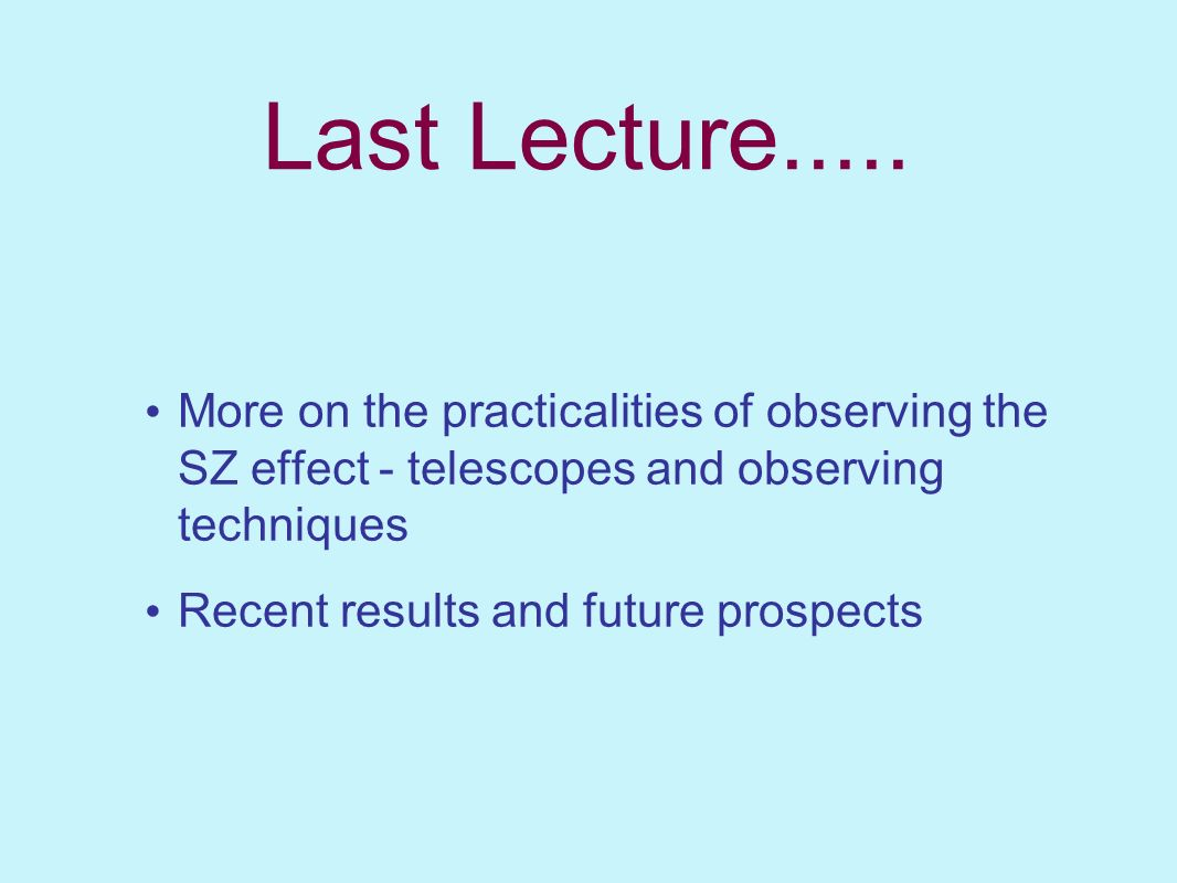 Last Lecture..... More on the practicalities of observing the SZ effect - telescopes and observing techniques.