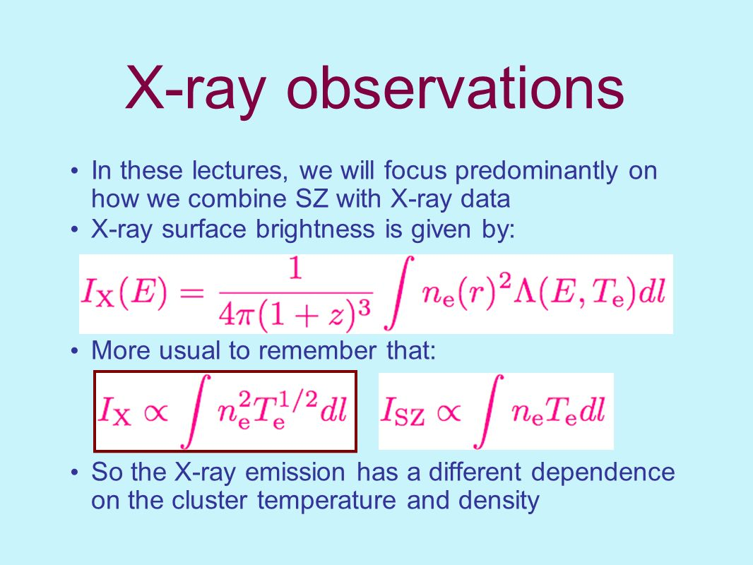 X-ray observations In these lectures, we will focus predominantly on how we combine SZ with X-ray data.