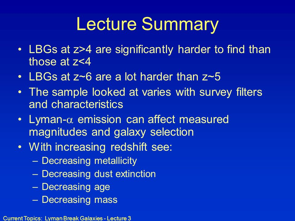 Lecture Summary LBGs at z>4 are significantly harder to find than those at z<4. LBGs at z~6 are a lot harder than z~5.