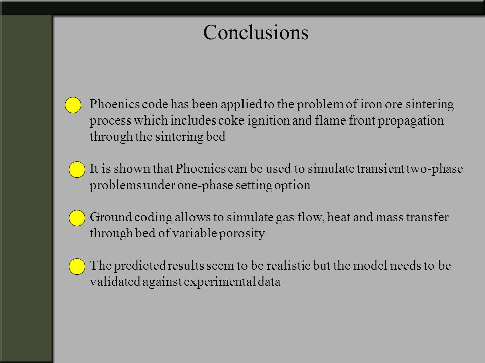 Conclusions Phoenics code has been applied to the problem of iron ore sintering. process which includes coke ignition and flame front propagation.