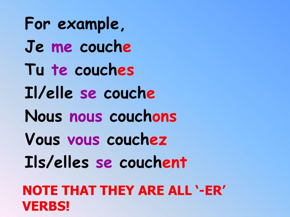 For example, Je me couche Tu te couches Il/elle se couche
