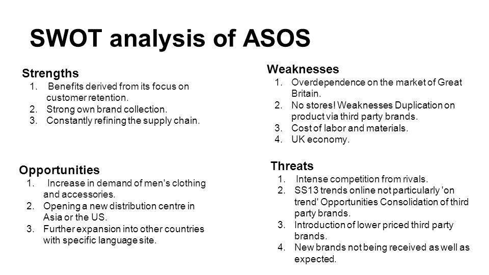 asos swot analysis Analyse the internal or external environment of primark using swot & pestle and give some recommendations and personal suggestions for the competition for traditional brick and motor businesses in the uk clothing retail as evidenced by the emergence of online pureplays such amazon, asos, boohoo and others.