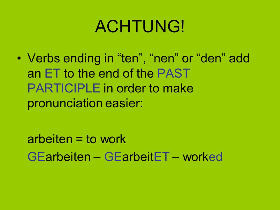 ACHTUNG! Verbs ending in ten , nen or den add an ET to the end of the PAST PARTICIPLE in order to make pronunciation easier: