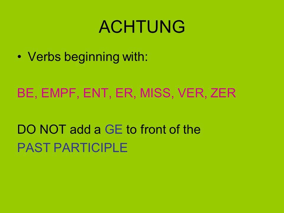 ACHTUNG Verbs beginning with: BE, EMPF, ENT, ER, MISS, VER, ZER