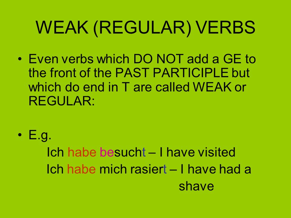 WEAK (REGULAR) VERBS Even verbs which DO NOT add a GE to the front of the PAST PARTICIPLE but which do end in T are called WEAK or REGULAR: