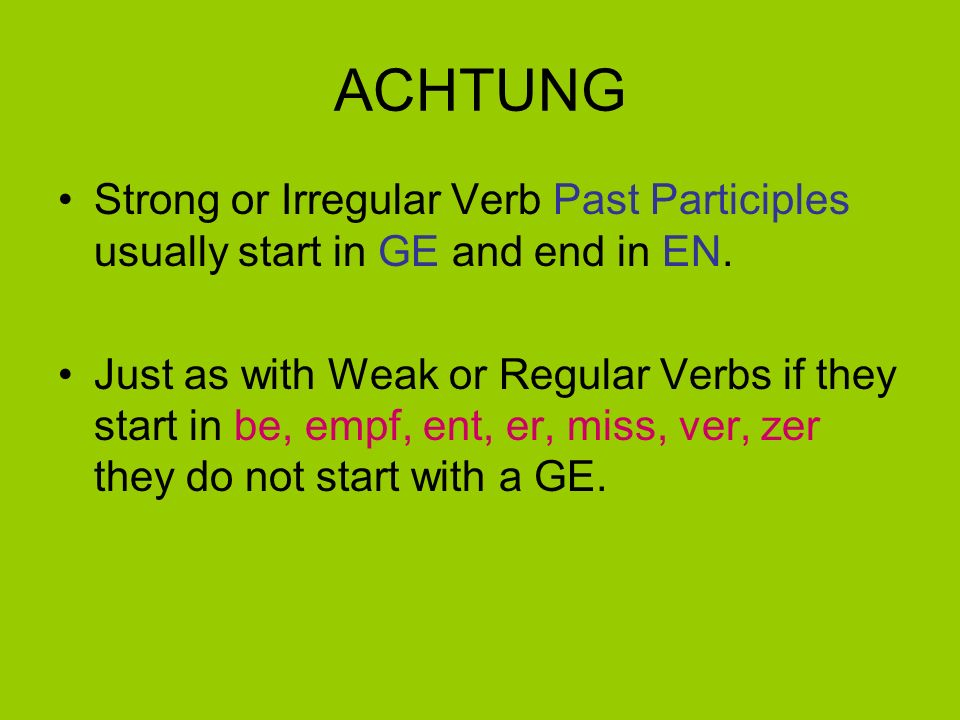 ACHTUNG Strong or Irregular Verb Past Participles usually start in GE and end in EN.