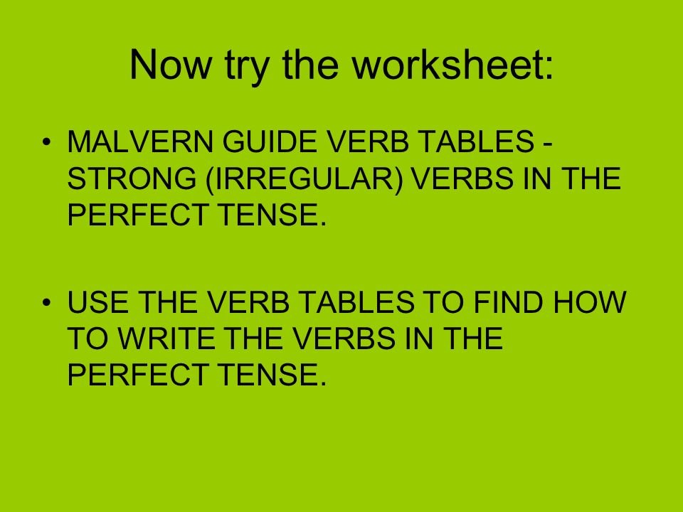 Now try the worksheet: MALVERN GUIDE VERB TABLES - STRONG (IRREGULAR) VERBS IN THE PERFECT TENSE.