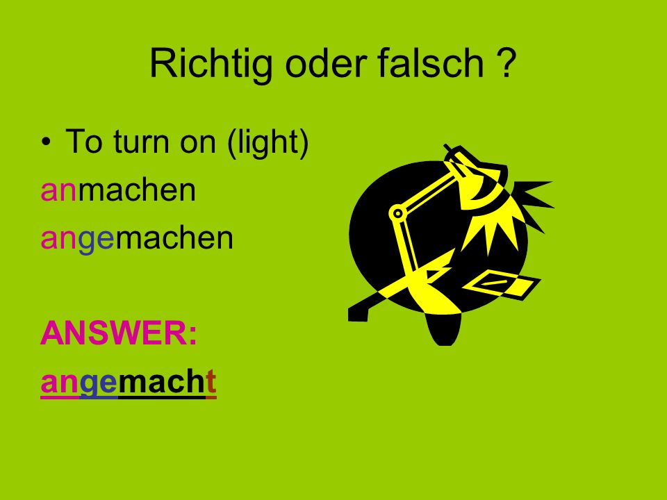 Richtig oder falsch To turn on (light) anmachen angemachen ANSWER: