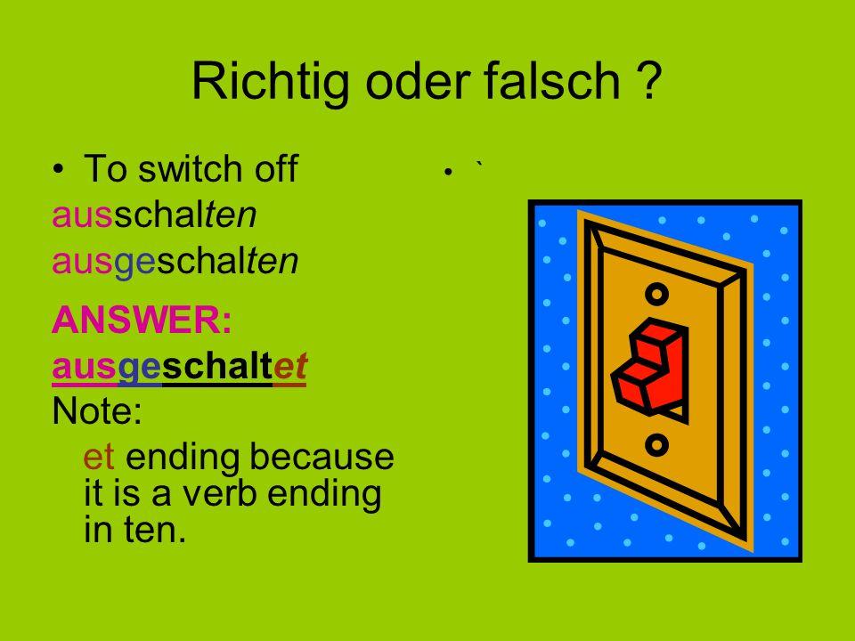 Richtig oder falsch To switch off ausschalten ausgeschalten ANSWER: