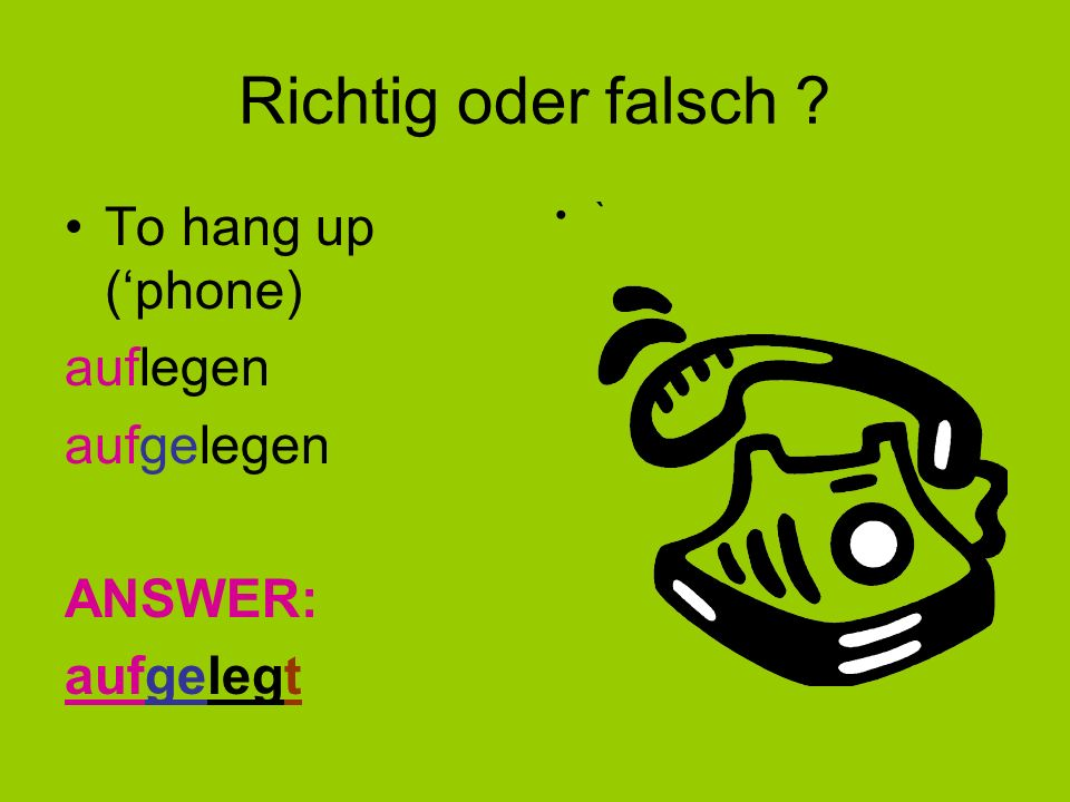 Richtig oder falsch To hang up ('phone) auflegen aufgelegen ANSWER: