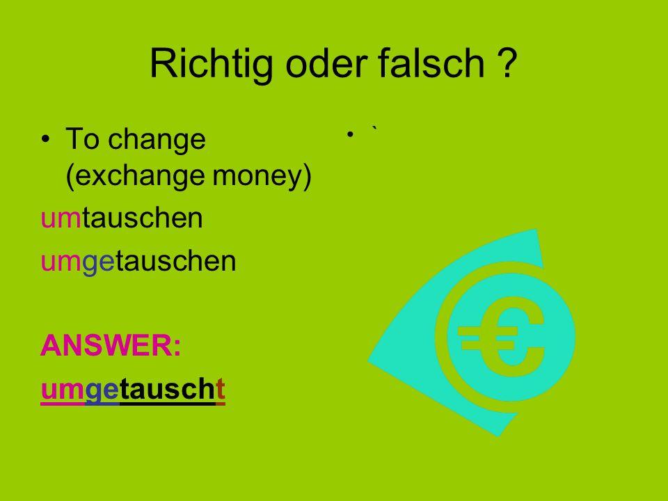 Richtig oder falsch To change (exchange money) umtauschen