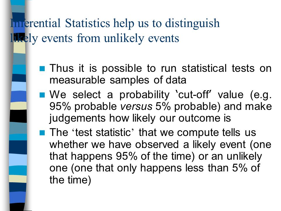 Inferential Statistics help us to distinguish likely events from unlikely events