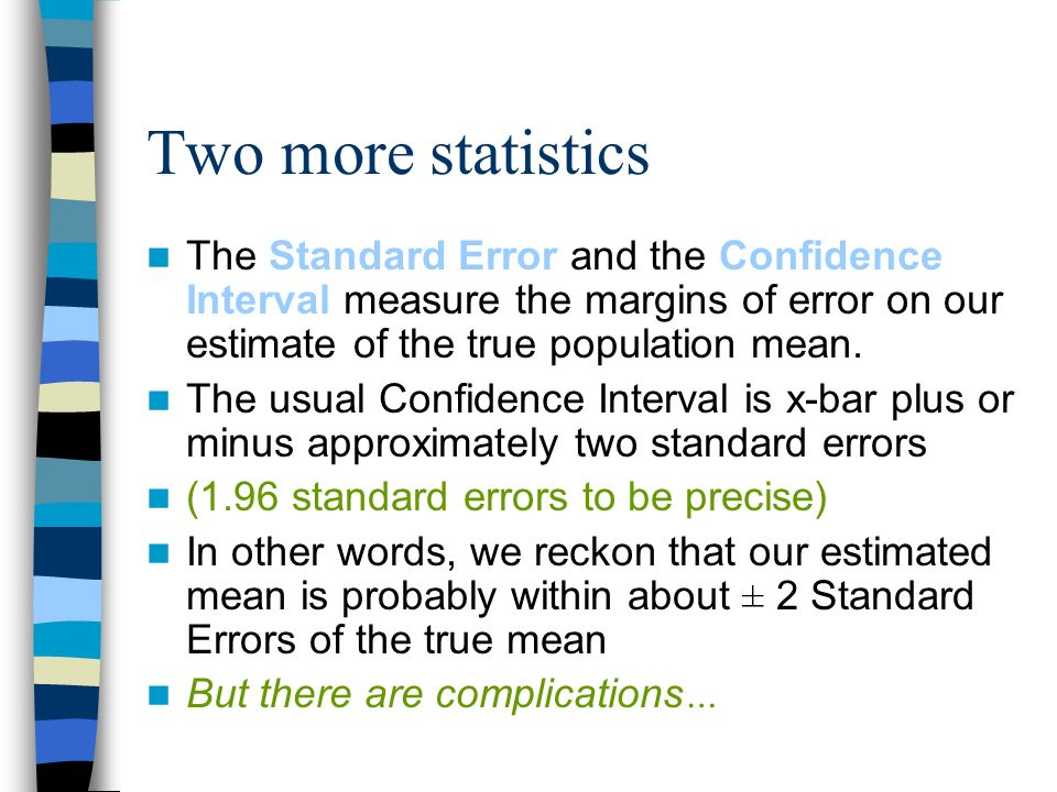 Two more statistics The Standard Error and the Confidence Interval measure the margins of error on our estimate of the true population mean.
