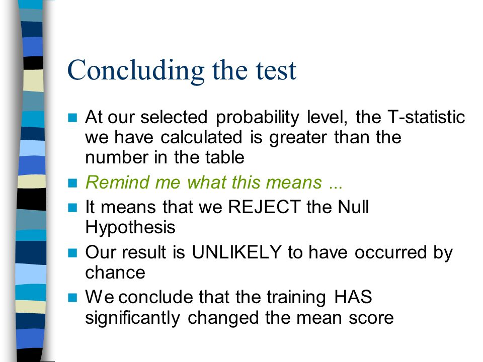 Concluding the test At our selected probability level, the T-statistic we have calculated is greater than the number in the table.