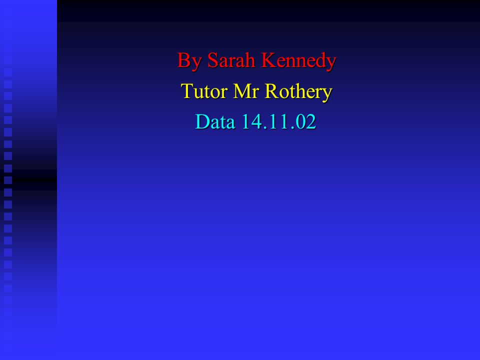 By Sarah Kennedy Tutor Mr Rothery Data 14.11.02