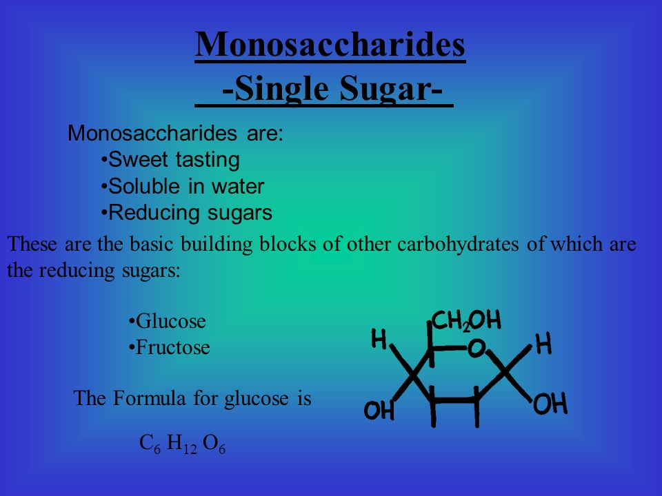 Monosaccharides -Single Sugar- Monosaccharides are: Sweet tasting