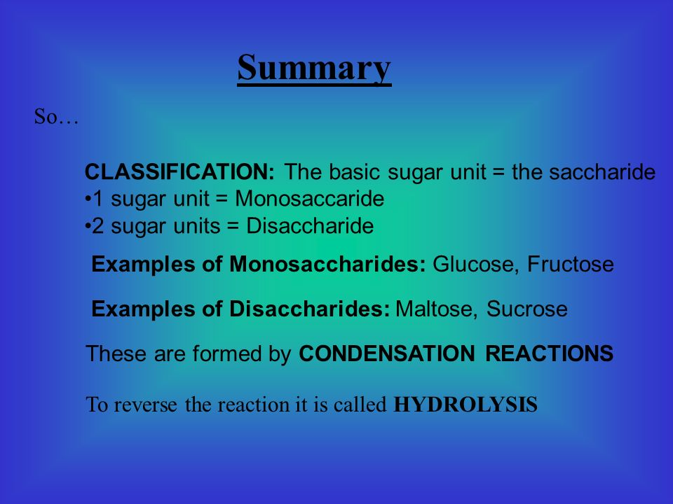 Summary So… CLASSIFICATION: The basic sugar unit = the saccharide