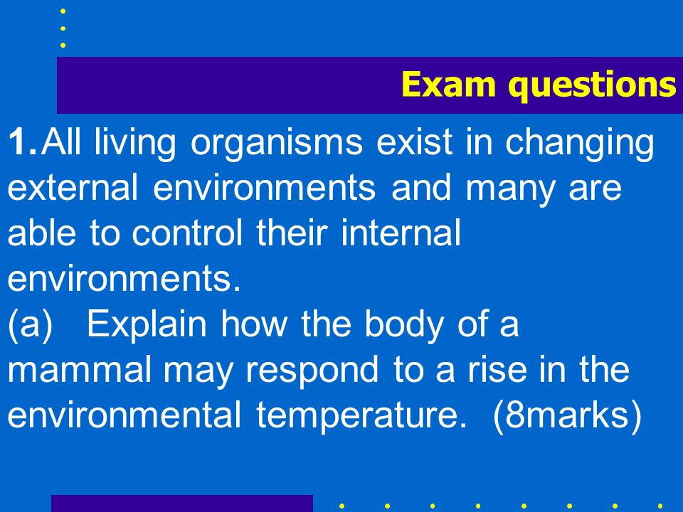 Exam questions 1. All living organisms exist in changing external environments and many are able to control their internal environments.
